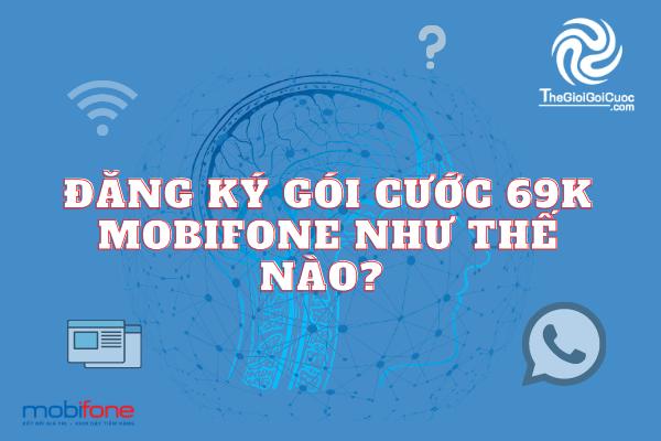 Đăng ký gói cước 69k Mobifone như thế nào?thegioigoicuoc.com